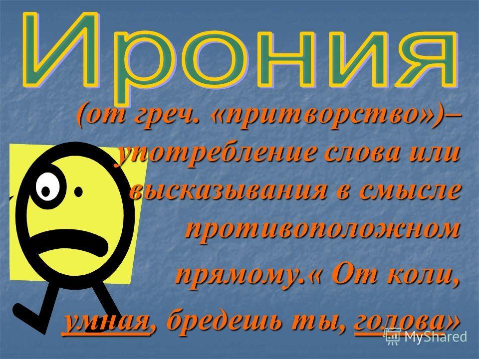 (от греч. «притворство»)– употребление слова или высказывания в смысле противоположном прямому.« От коли, прямому.« От коли, умная, бредешь ты, голова»