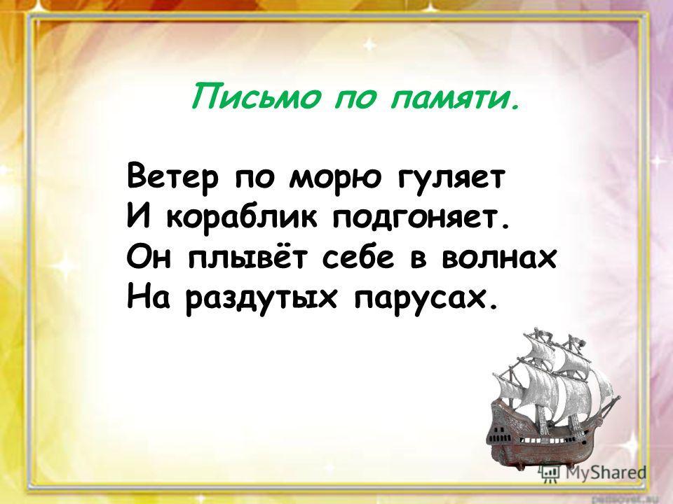 Письмо по памяти. Ветер по морю гуляет И кораблик подгоняет. Он плывёт себе в волнах На раздутых парусах.