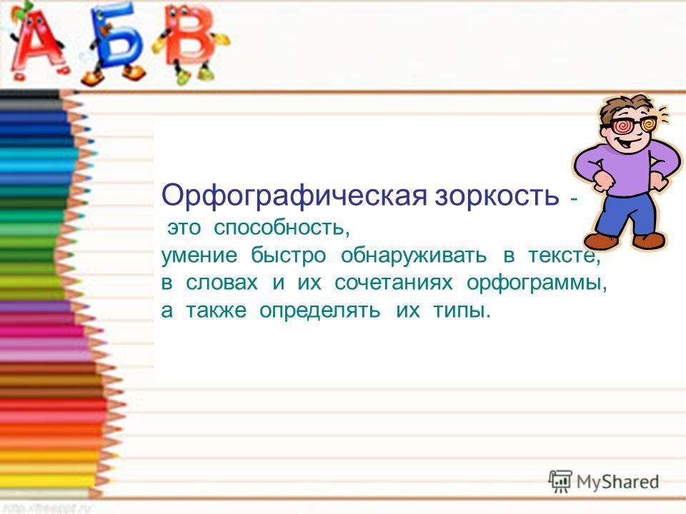 Орфографическая зоркость - это способность, умение быстро обнаруживать в тексте, в словах и их сочетаниях орфограммы, а также определять их типы.