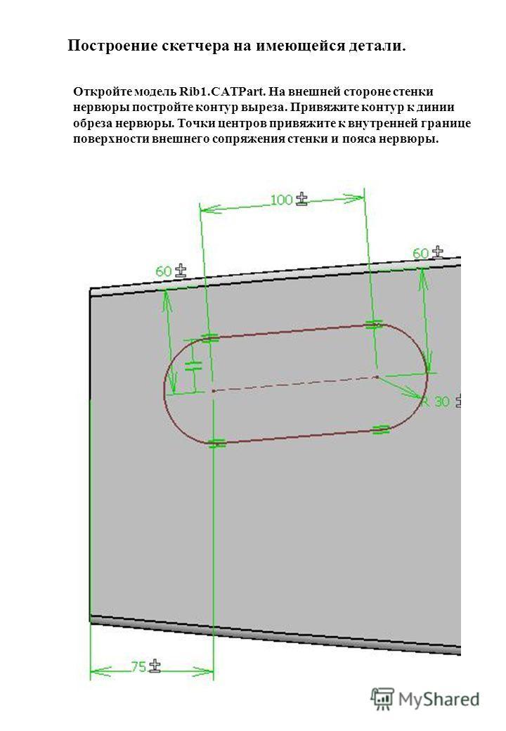 Построение скетчера на имеющейся детали. Откройте модель Rib1.CATPart. На внешней стороне стенки нервюры постройте контур выреза. Привяжите контур к линии обреза нервюры. Точки центров привяжите к внутренней границе поверхности внешнего сопряжения ст