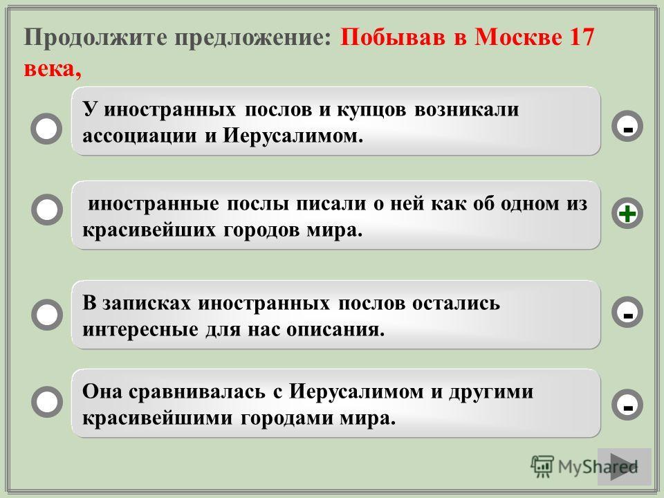 Продолжите предложение: Побывав в Москве 17 века, иностранные послы писали о ней как об одном из красивейших городов мира. В записках иностранных послов остались интересные для нас описания. Она сравнивалась с Иерусалимом и другими красивейшими город