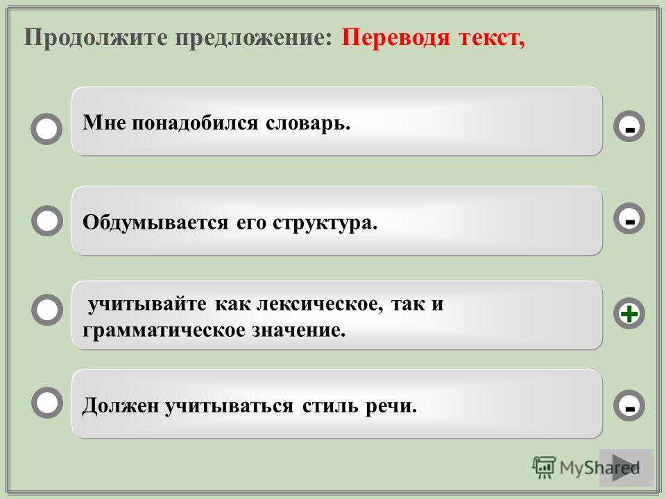 Продолжите предложение: Переводя текст, учитывайте как лексическое, так и грамматическое значение. Обдумывается его структура. Должен учитываться стиль речи. Мне понадобился словарь. - - + -