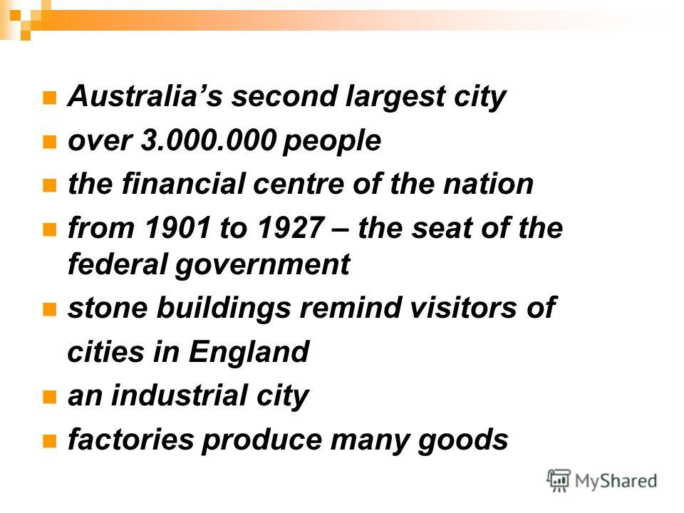 Australias second largest city over 3.000.000 people the financial centre of the nation from 1901 to 1927 – the seat of the federal government stone buildings remind visitors of cities in England an industrial city factories produce many goods