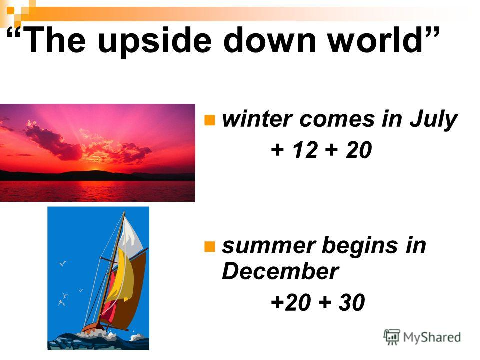 The upside down world winter comes in July + 12 + 20 summer begins in December +20 + 30