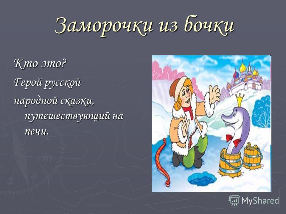 Заморочки из бочки Кто это? Герой русской народной сказки, путешествующий на печи.