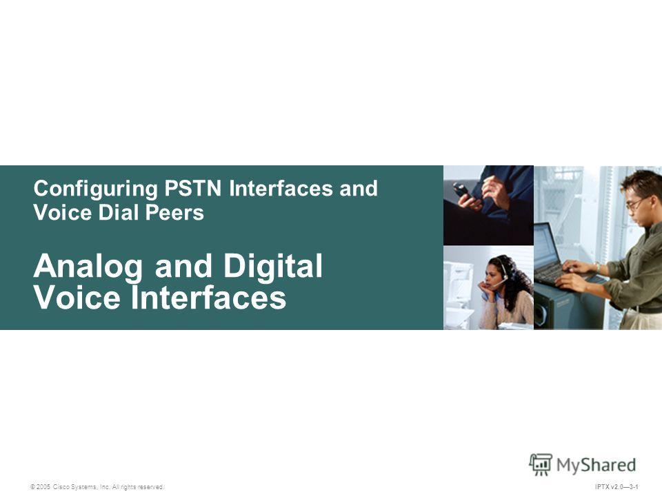 © 2005 Cisco Systems, Inc. All rights reserved. IPTX v2.03-1 Configuring PSTN Interfaces and Voice Dial Peers Analog and Digital Voice Interfaces