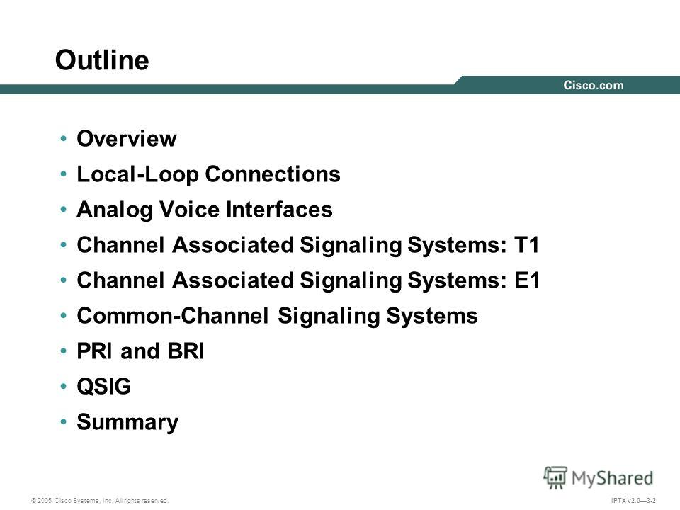 © 2005 Cisco Systems, Inc. All rights reserved. IPTX v2.03-2 Outline Overview Local-Loop Connections Analog Voice Interfaces Channel Associated Signaling Systems: T1 Channel Associated Signaling Systems: E1 Common-Channel Signaling Systems PRI and BR
