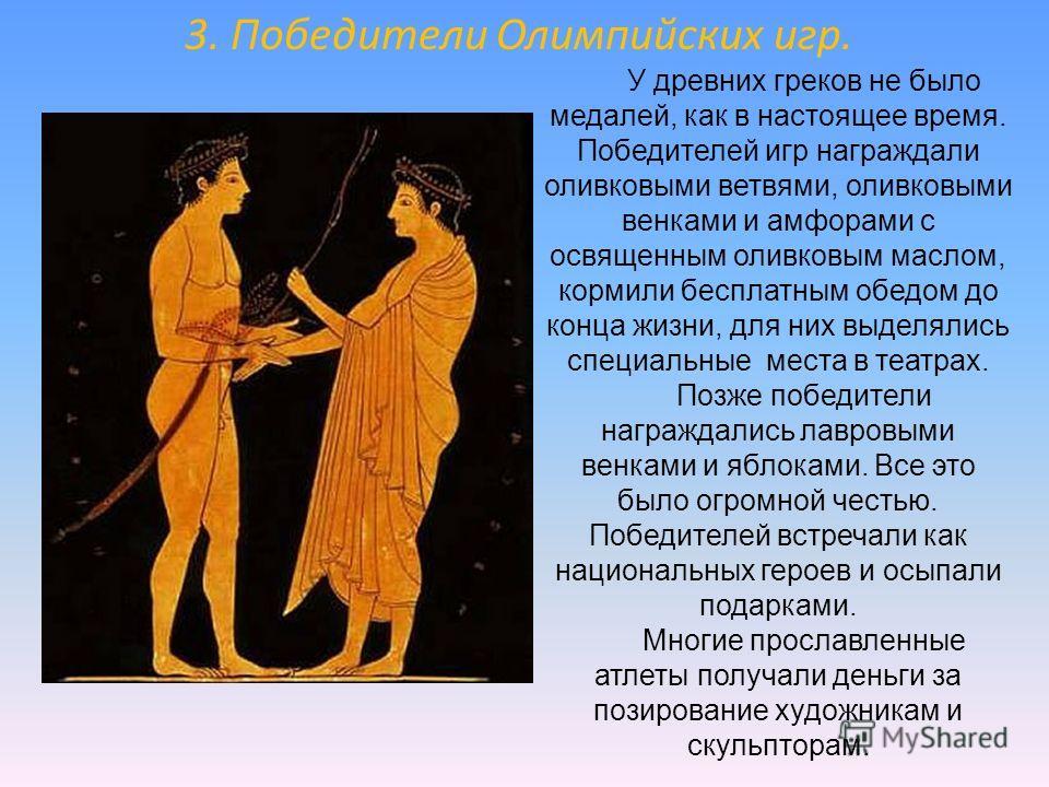 У древних греков не было медалей, как в настоящее время. Победителей игр награждали оливковыми ветвями, оливковыми венками и амфорами с освященным оливковым маслом, кормили бесплатным обедом до конца жизни, для них выделялись специальные места в теат