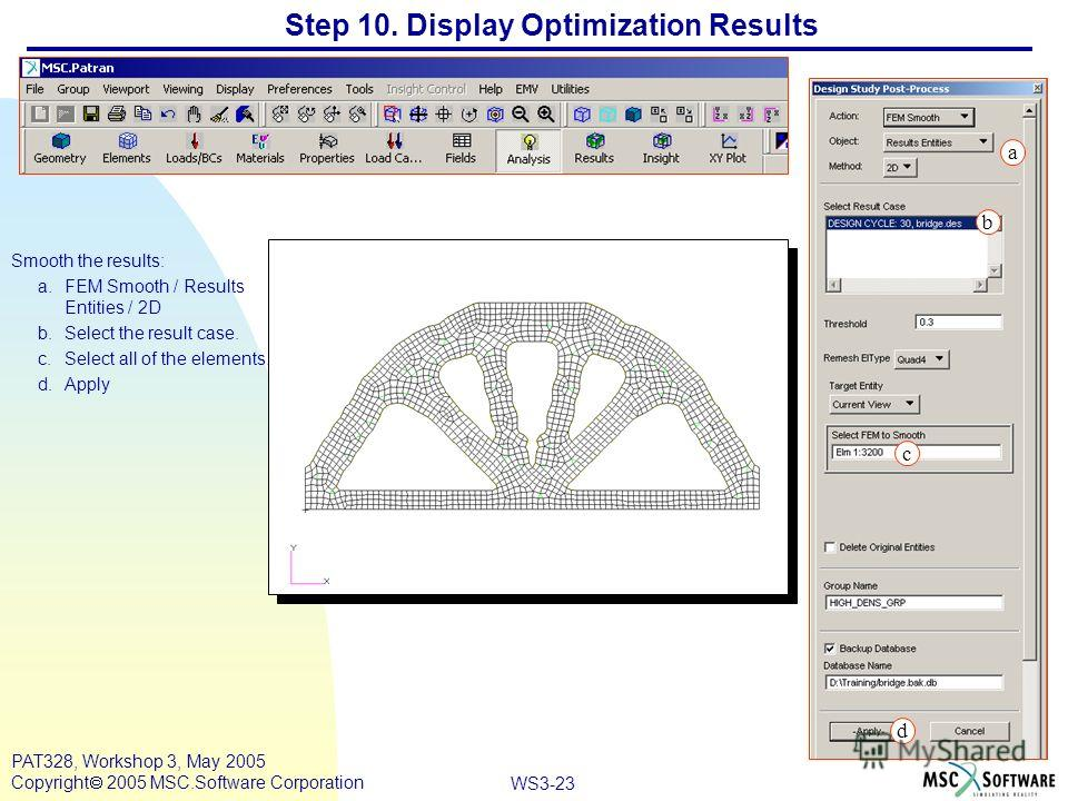 WS3-23 PAT328, Workshop 3, May 2005 Copyright 2005 MSC.Software Corporation Step 10. Display Optimization Results Smooth the results: a.FEM Smooth / Results Entities / 2D b.Select the result case. c.Select all of the elements. d.Apply a b c d