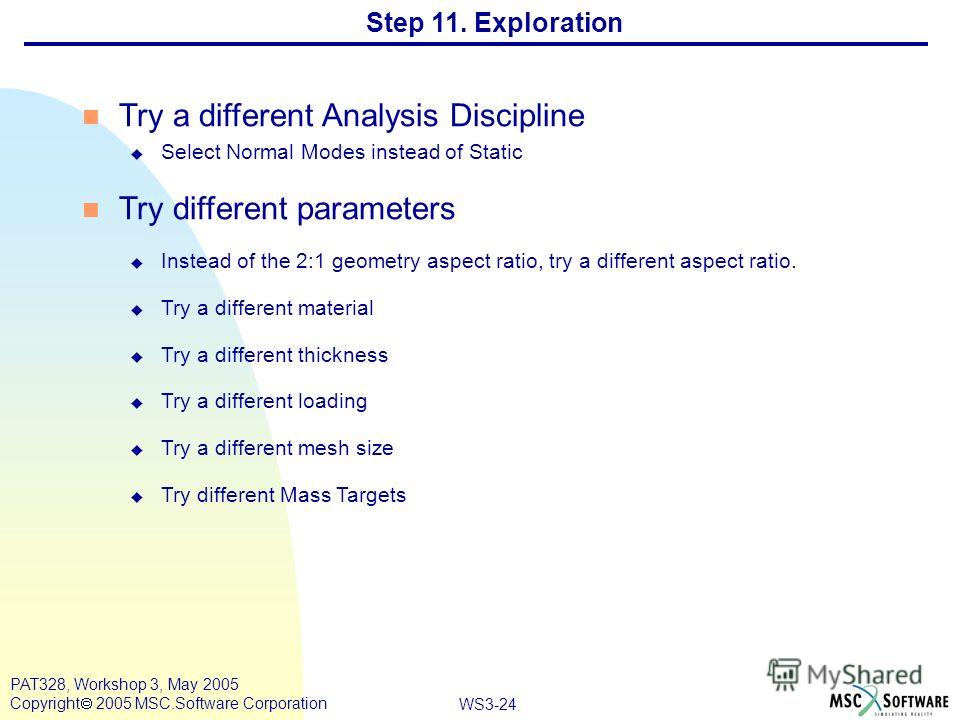 WS3-24 PAT328, Workshop 3, May 2005 Copyright 2005 MSC.Software Corporation Step 11. Exploration Try a different Analysis Discipline u Select Normal Modes instead of Static n Try different parameters u Instead of the 2:1 geometry aspect ratio, try a