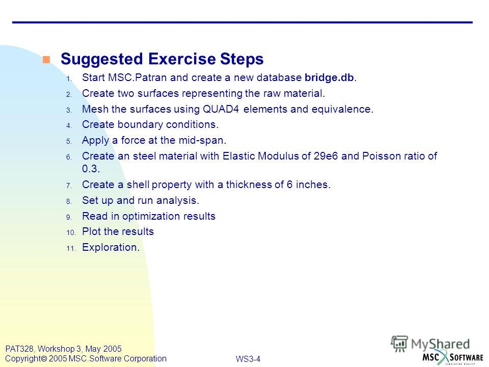 WS3-4 PAT328, Workshop 3, May 2005 Copyright 2005 MSC.Software Corporation Suggested Exercise Steps 1. Start MSC.Patran and create a new database bridge.db. 2. Create two surfaces representing the raw material. 3. Mesh the surfaces using QUAD4 elemen