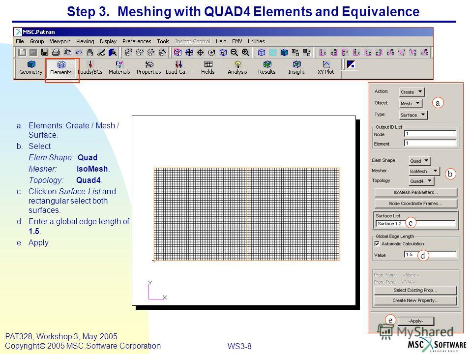 WS3-8 PAT328, Workshop 3, May 2005 Copyright 2005 MSC.Software Corporation Step 3. Meshing with QUAD4 Elements and Equivalence a.Elements: Create / Mesh / Surface. b.Select Elem Shape: Quad. Mesher: IsoMesh. Topology: Quad4. c.Click on Surface List a