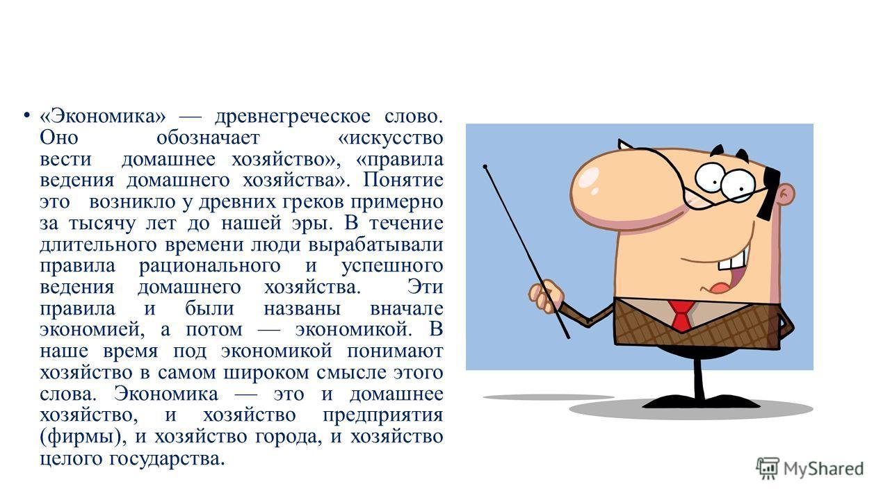 «Экономика» древнегреческое слово. Оно обозначает «искусство вести домашнее хозяйство», «правила ведения домашнего хозяйства». Понятие это возникло у древних греков примерно за тысячу лет до нашей эры. В течение длительного времени люди вырабатывали