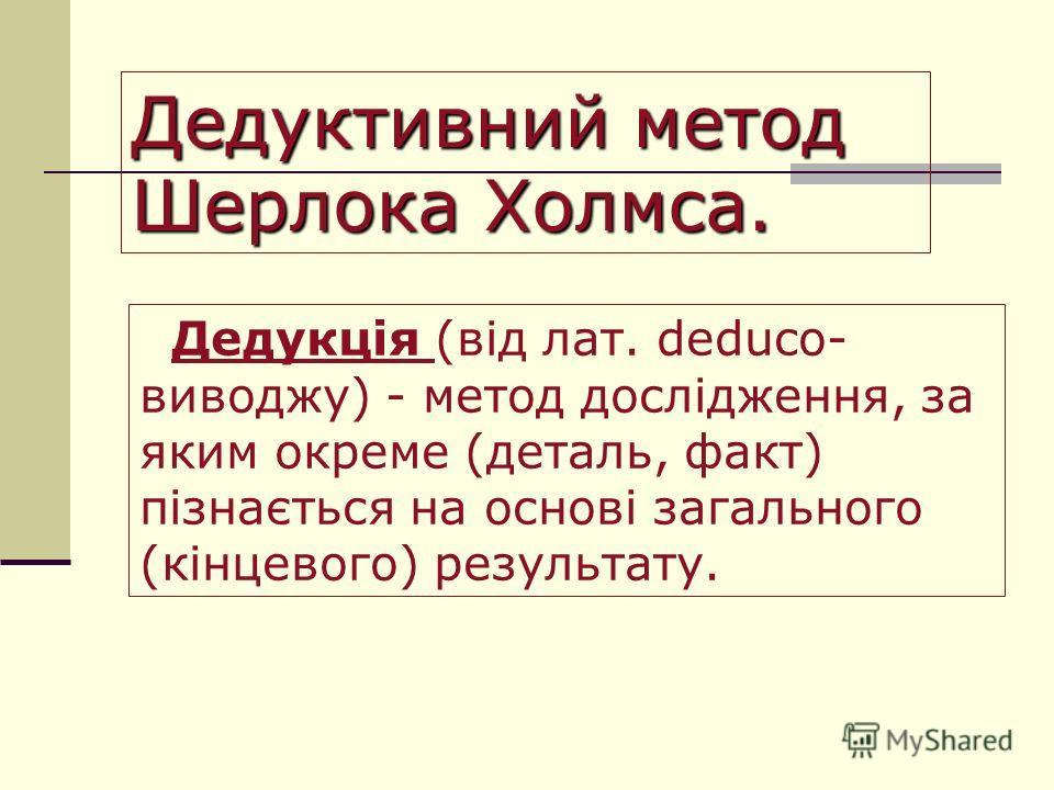 Дедуктивний метод Шерлока Холмса. Дедукція (від лат. deduco- виводжу) - метод дослідження, за яким о креме (деталь, факт) пізнається на основі загального (кінцевого) результату.