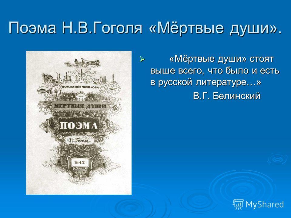 Поэма Н.В.Гоголя «Мёртвые души». «Мёртвые души» стоят выше всего, что было и есть в русской литературе…» «Мёртвые души» стоят выше всего, что было и есть в русской литературе…» В.Г. Белинский В.Г. Белинский