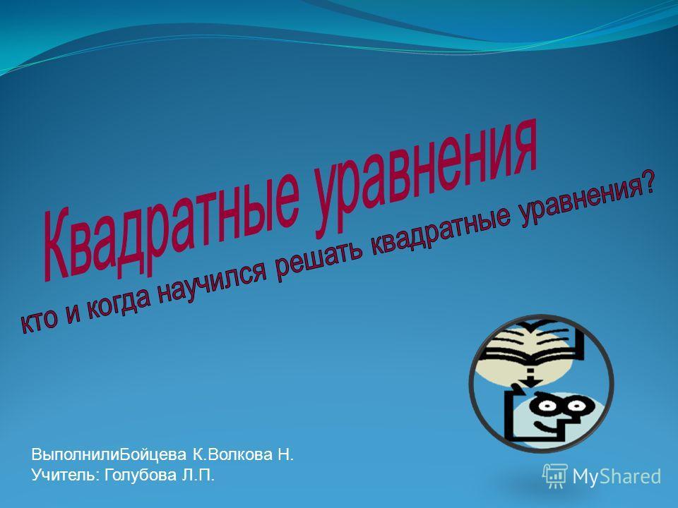Выполнили Бойцева К.Волкова Н. Учитель: Голубова Л.П.