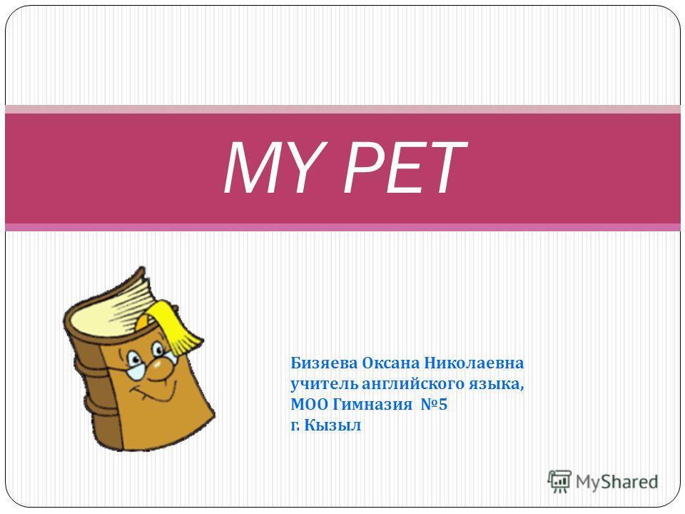 Бизяева Оксана Николаевна учитель английского языка, МОО Гимназия 5 г. Кызыл MY PET