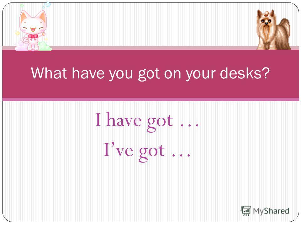 What have you got on your desks? I have got … Ive got …
