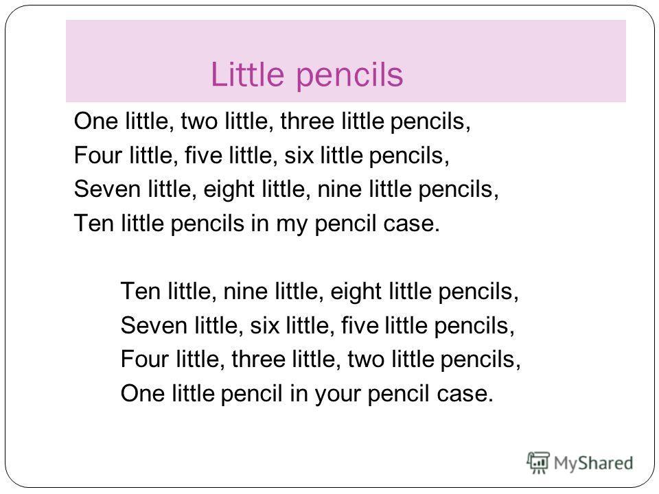 Little pencils One little, two little, three little pencils, Four little, five little, six little pencils, Seven little, eight little, nine little pencils, Ten little pencils in my pencil case. Ten little, nine little, eight little pencils, Seven lit