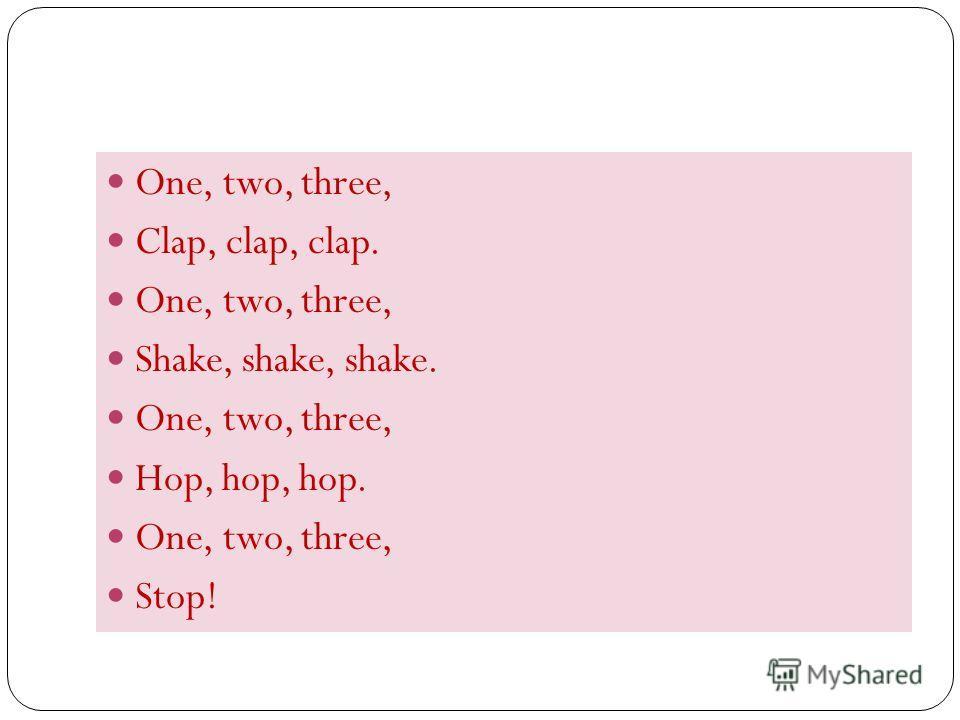 One, two, three, Clap, clap, clap. One, two, three, Shake, shake, shake. One, two, three, Hop, hop, hop. One, two, three, Stop!
