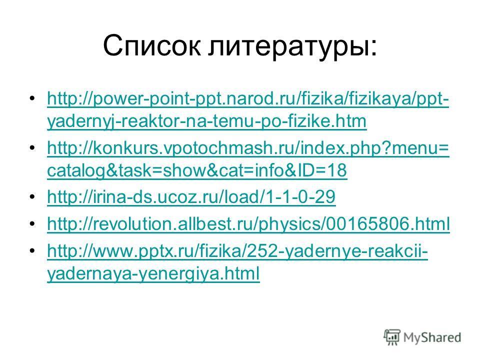 Список литературы: http://power-point-ppt.narod.ru/fizika/fizikaya/ppt- yadernyj-reaktor-na-temu-po-fizike.htmhttp://power-point-ppt.narod.ru/fizika/fizikaya/ppt- yadernyj-reaktor-na-temu-po-fizike.htm http://konkurs.vpotochmash.ru/index.php?menu= ca