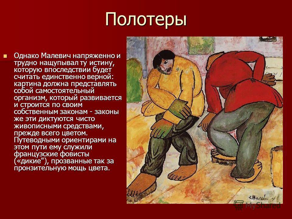 Полотеры Однако Малевич напряженно и трудно нащупывал ту истину, которую впоследствии будет считать единственно верной: картина должна представлять собой самостоятельный организм, который развивается и строится по своим собственным законам - законы ж