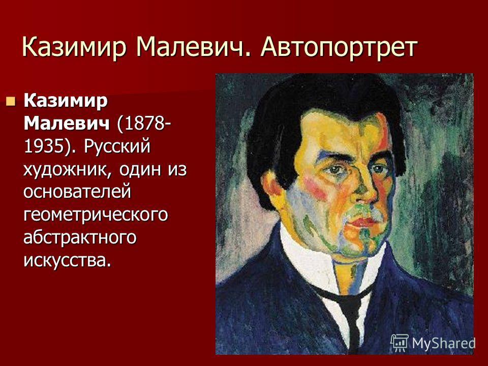 Казимир Малевич. Автопортрет Казимир Малевич (1878- 1935). Русский художник, один из основателей геометрического абстрактного искусства. Казимир Малевич (1878- 1935). Русский художник, один из основателей геометрического абстрактного искусства.