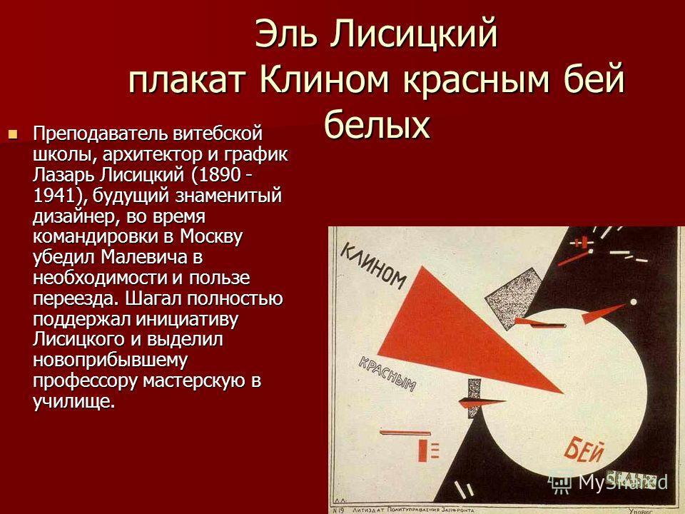 Эль Лисицкий плакат Клином красным бей белых Преподаватель витебской школы, архитектор и график Лазарь Лисицкий (1890 - 1941), будущий знаменитый дизайнер, во время командировки в Москву убедил Малевича в необходимости и пользе переезда. Шагал полнос