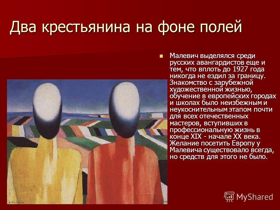 Два крестьянина на фоне полей Малевич выделялся среди русских авангардистов еще и тем, что вплоть до 1927 года никогда не ездил за границу. Знакомство с зарубежной художественной жизнью, обучение в европейских городах и школах было неизбежным и неуко