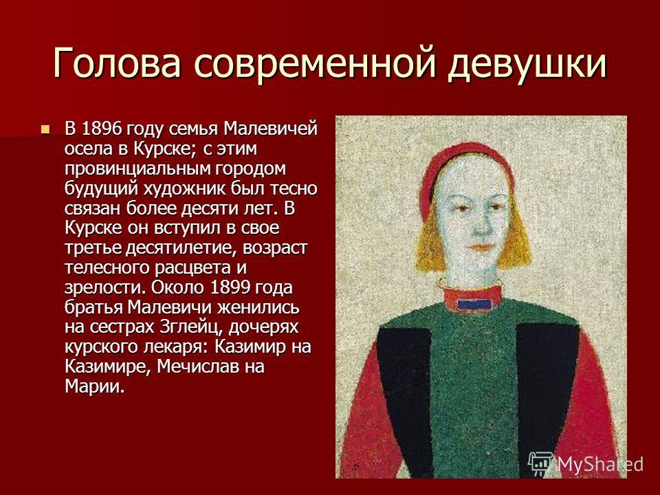 Голова современной девушки В 1896 году семья Малевичей осела в Курске; с этим провинциальным городом будущий художник был тесно связан более десяти лет. В Курске он вступил в свое третье десятилетие, возраст телесного расцвета и зрелости. Около 1899