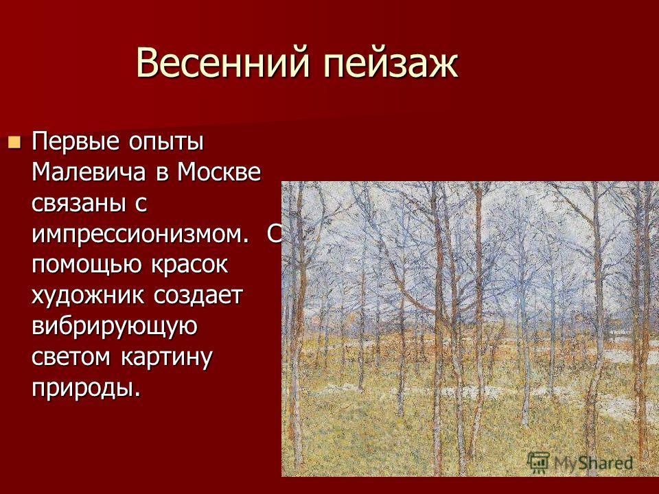 Весенний пейзаж Первые опыты Малевича в Москве связаны с импрессионизмом. С помощью красок художник создает вибрирующую светом картину природы. Первые опыты Малевича в Москве связаны с импрессионизмом. С помощью красок художник создает вибрирующую св