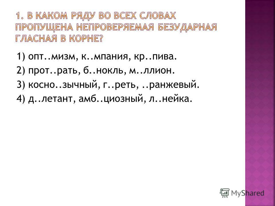 1) опт..мизм, к..мпания, кр..пива. 2) прот..рать, б..нокль, м..лион. 3) косно..зычный, г..реть,..оранжевый. 4) д..летает, амб..циозный, л..нейка.