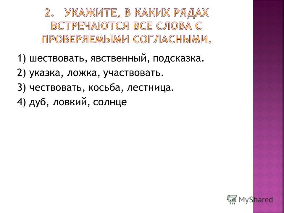 1) шествовать, явственный, подсказка. 2) указка, ложка, участвовать. 3) чествовать, косьба, лестница. 4) дуб, ловкий, сол нце