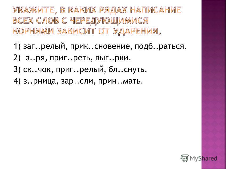 1) зак..белый, парик..снование, подб..дддраться. 2) з..ра, приг..реть, выг..руки. 3) ск..чок, приг..белый, обл..снять. 4) з..рница, зар..если, прин..мать.
