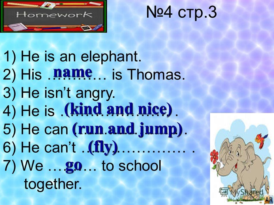4 стр.3 1) He is an elephant. 2) His ………… is Thomas. 3) He isnt angry. 4) He is ………………….. 5) He can …………………. 6) He cant …………………. 7) We ………. to school together. name (kind and nice) (run and jump) (fly) go