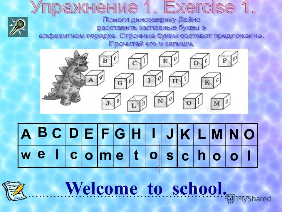 A w ……………………………………………………. Welcome to school. BeBe ClCl DcDc EoEo FmFm GeGe HtHt IoIo JsJs KcKc LhLh MoMo NoNo OlOl