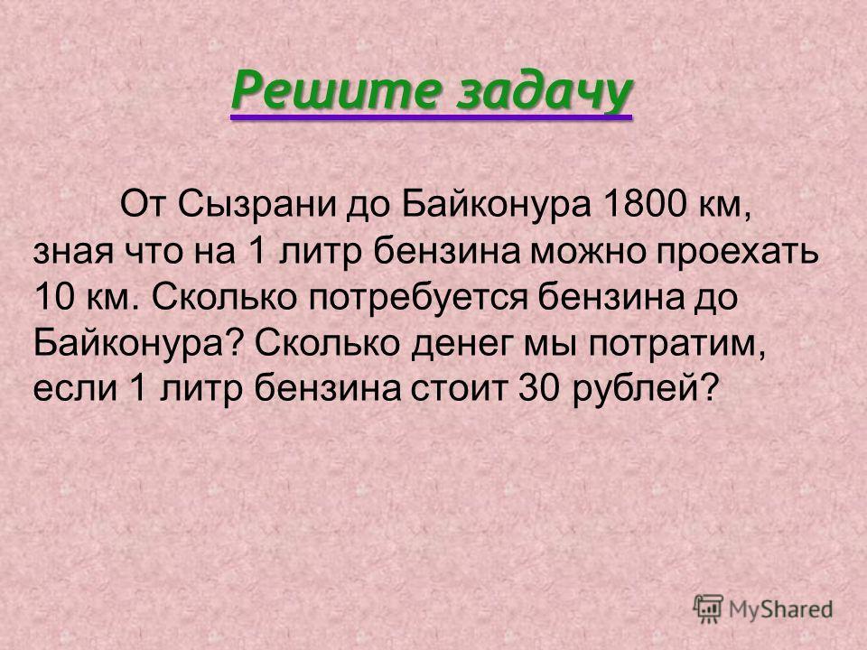 Решите задачу От Сызрани до Байконура 1800 км, зная что на 1 литр бензина можно проехать 10 км. Сколько потребуется бензина до Байконура? Сколько денег мы потратим, если 1 литр бензина стоит 30 рублей?