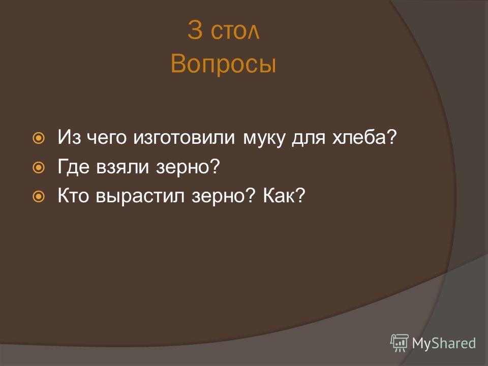 3 стол Вопросы Из чего изготовили муку для хлеба? Где взяли зерно? Кто вырастил зерно? Как?