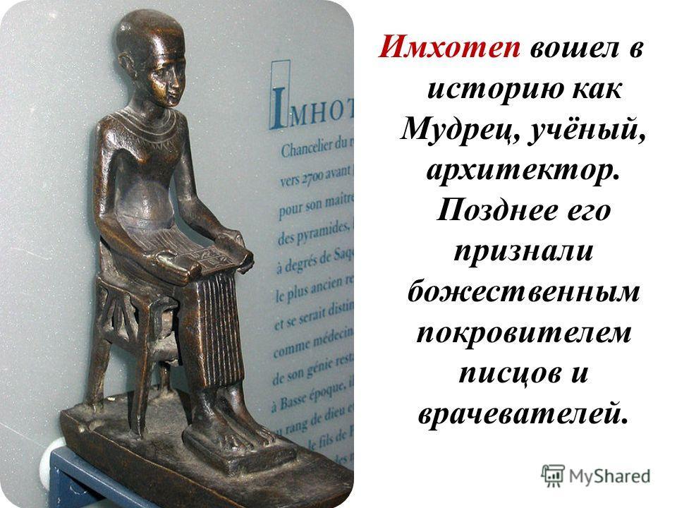 Имхотеп вошел в историю как Мудрец, учёный, архитектор. Позднее его признали божественным покровителем писцов и врачевателей.