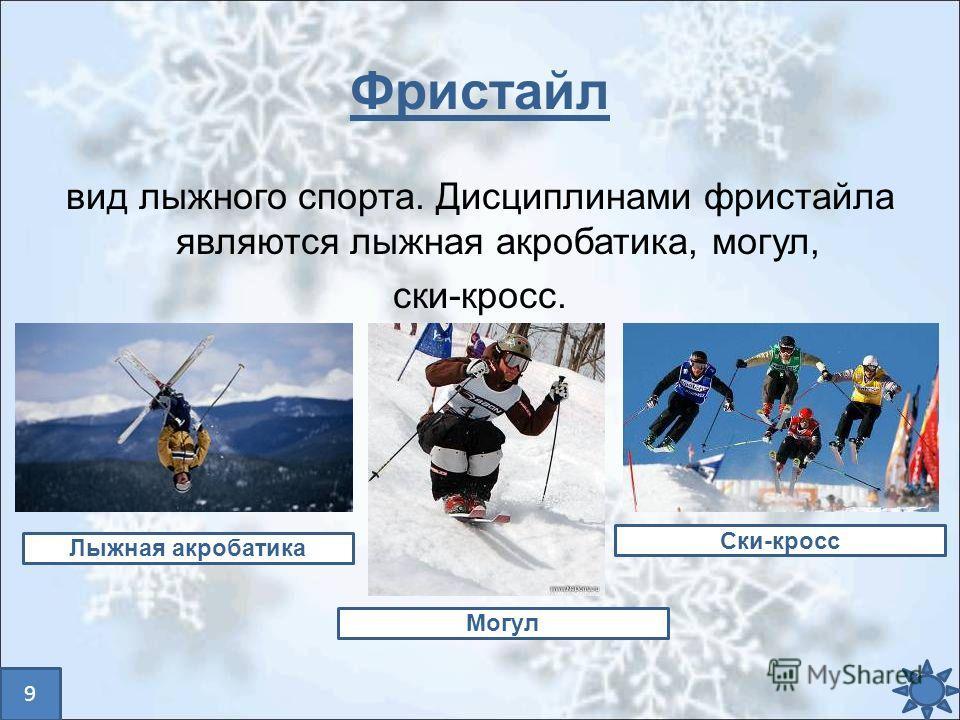 Фристайл вид лыжного спорта. Дисциплинами фристайла являются лыжная акробатика, могул, ски-кросс. Лыжная акробатика Могул Ски-кросс 9