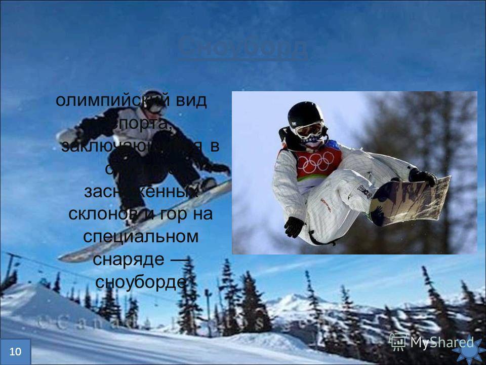 Сноуборд олимпийский вид спорта, заключающийся в спуске с заснеженных склонов и гор на специальном снаряде сноуборде 10