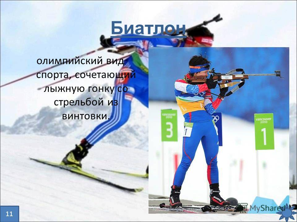 Биатлон олимпийский вид спорта, сочетающий лыжную гонку со стрельбой из винтовки. 11