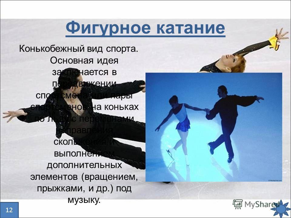Фигурное катание Конькобежный вид спорта. Основная идея заключается в передвижении спортсмена или пары спортсменов на коньках по льду с переменами направления скольжения и выполнением дополнительных элементов (вращением, прыжками, и др.) под музыку.