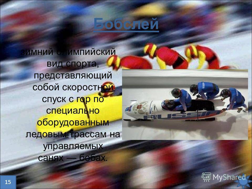 Бобслей зимний олимпийский вид спорта, представляющий собой скоростной спуск с гор по специально оборудованным ледовым трассам на управляемых санях бобах. 15