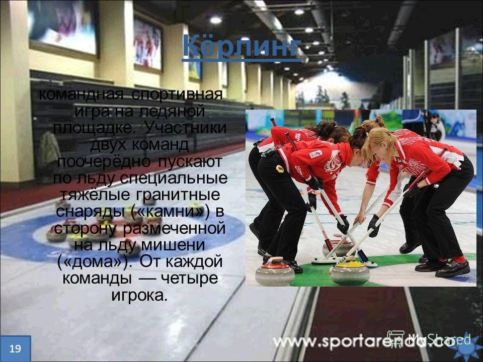 Кёрлинг командная спортивная игра на ледяной площадке. Участники двух команд поочерёдно пускают по льду специальные тяжёлые гранитные снаряды («камни») в сторону размеченной на льду мишени («дома»). От каждой команды четыре игрока. 19