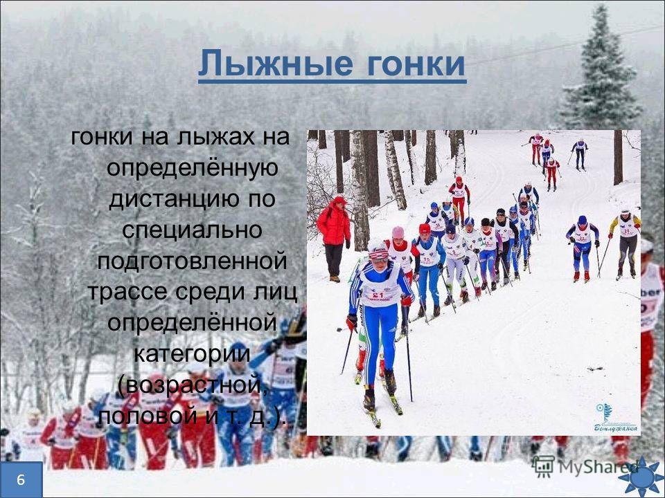 Лыжные гонки гонки на лыжах на определённую дистанцию по специально подготовленной трассе среди лиц определённой категории (возрастной, половой и т. д.). 6