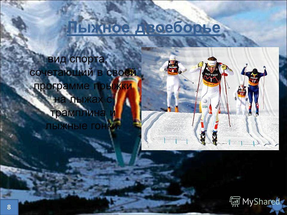 Лыжное двоеборье вид спорта, сочетающий в своей программе прыжки на лыжах с трамплина и лыжные гонки. 8