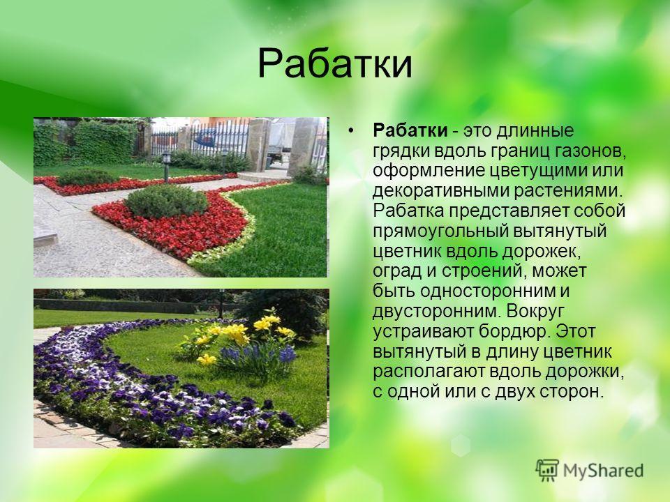 Рабатки Рабатки - это длинные грядки вдоль границ газонов, оформление цветущими или декоративными растениями. Рабатка представляет собой прямоугольный вытянутый цветник вдоль дорожек, оград и строений, может быть односторонним и двусторонним. Вокруг