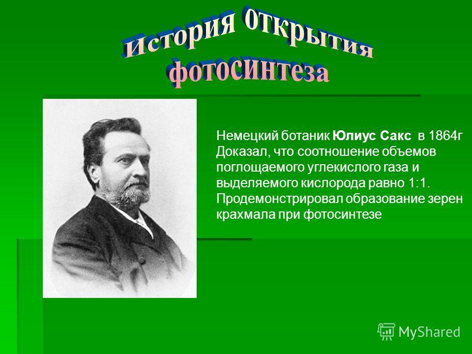 Немецкий ботаник Юлиус Сакс в 1864 г Доказал, что соотношение объемов поглощаемого углекислого газа и выделяемого кислорода равно 1:1. Продемонстрировал образование зерен крахмала при фотосинтезе
