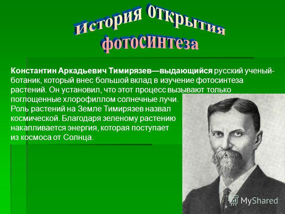 Константин Аркадьевич Тимирязеввыдающийся русский ученый- ботаник, который внес большой вклад в изучение фотосинтеза растений. Он установил, что этот процесс вызывают только поглощенные хлорофиллом солнечные лучи. Роль растений на Земле Тимирязев наз